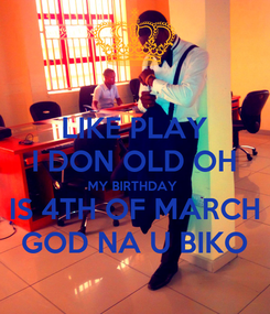 Poster: LIKE PLAY I DON OLD OH MY BIRTHDAY  IS 4TH OF MARCH GOD NA U BIKO