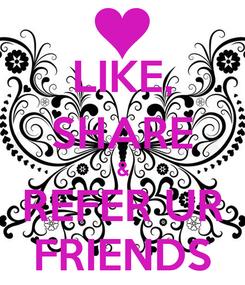 Poster: LIKE, SHARE & REFER UR FRIENDS