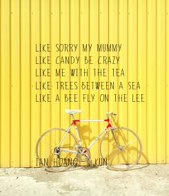 Poster: Like sorry my mummy  Like candy be crazy  Like me with the tea Like trees between a sea Like a bee fly on the Lee     Ian Hoang    Kun