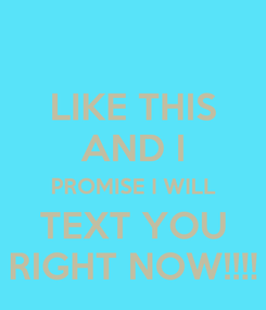 Poster: LIKE THIS AND I PROMISE I WILL TEXT YOU RIGHT NOW!!!!