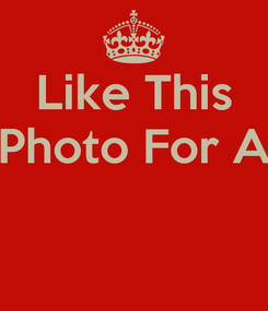 Poster: Like This Photo For A