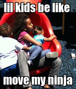 Poster: lil kids be like  move my ninja