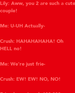 Poster: Lily: Aww, you 2 are such a cute couple!  Me: U-UH Actually-  Crush: HAHAHAHAHA! Oh  HELL no!  Me: We're just frie-  Crush: EW! EW! NO, NO!   Friendzone Level: 100,000