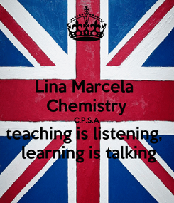 Poster: Lina Marcela  Chemistry C.P.S.A teaching is listening,   learning is talking