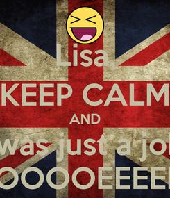 Poster: Lisa, KEEP CALM AND it was just a joke OOOOOEEEEEE