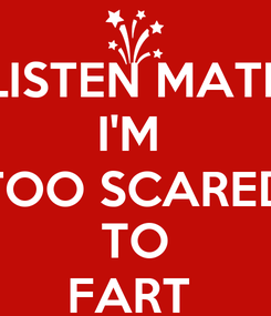 Poster: LISTEN MATE I'M  TOO SCARED TO FART