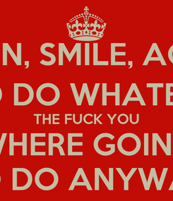 Poster: LISTEN, SMILE, AGREE, AND DO WHATEVER THE FUCK YOU WHERE GOING TO DO ANYWAY