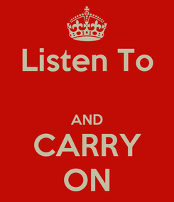 Poster: Listen To  AND CARRY ON