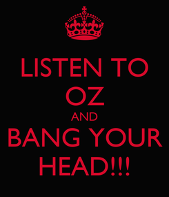 Poster: LISTEN TO OZ AND BANG YOUR HEAD!!!