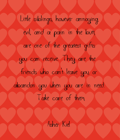 Poster: Little siblings, however annoying,  evil, and a pain in the butt,  are one of the greatest gifts you can receive. They are the  friends who can't leave you, or abandon you when