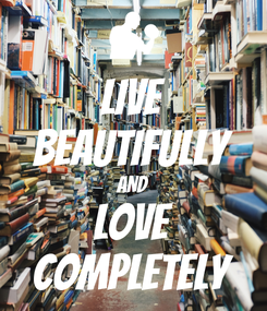Poster: LIVE BEAUTIFULLY AND LOVE COMPLETELY