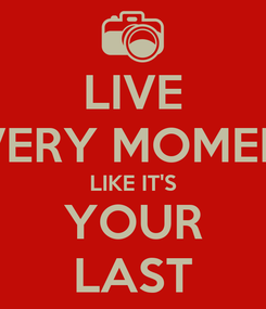 Poster: LIVE EVERY MOMENT LIKE IT'S YOUR LAST