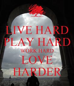 Poster: LIVE HARD PLAY HARD WORK HARD LOVE HARDER