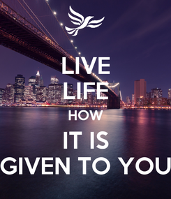 Poster: LIVE LIFE HOW IT IS GIVEN TO YOU