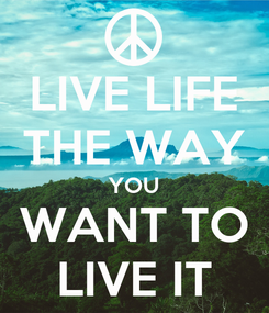 Poster: LIVE LIFE THE WAY YOU WANT TO LIVE IT