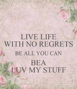 Poster: LIVE LIFE WITH NO REGRETS BE ALL YOU CAN BEA LUV MY STUFF