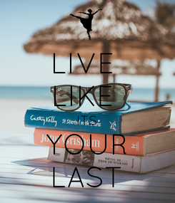 Poster: LIVE  LIKE  ITS YOUR LAST