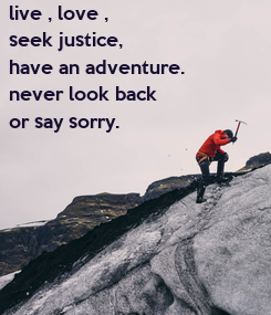 Poster: live , love , seek justice, have an adventure. never look back  or say sorry.
