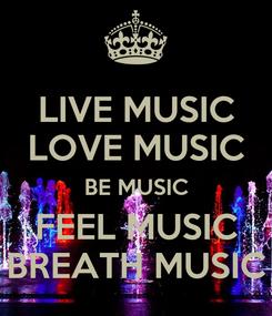 Poster: LIVE MUSIC LOVE MUSIC BE MUSIC FEEL MUSIC BREATH MUSIC