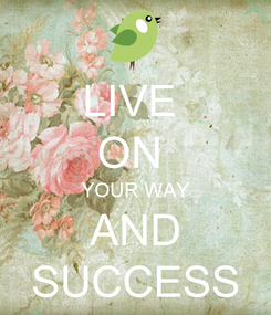 Poster: LIVE  ON  YOUR WAY AND SUCCESS