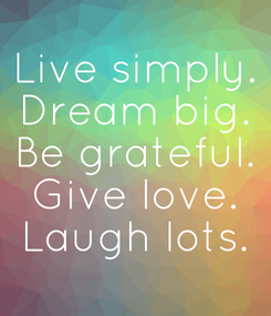 Poster: Live simply. Dream big. Be grateful. Give love. Laugh lots.
