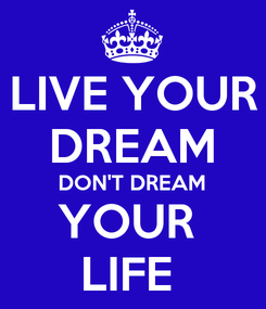 Poster: LIVE YOUR DREAM DON'T DREAM YOUR  LIFE