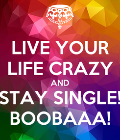 Poster: LIVE YOUR LIFE CRAZY AND STAY SINGLE! BOOBAAA!