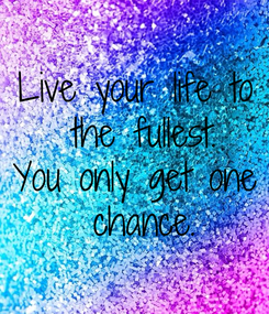 Poster: Live your life to  the fullest. You only get one  chance.