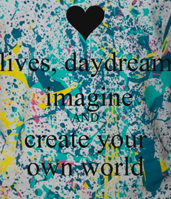 Poster: lives, daydream  imagine AND create your own world