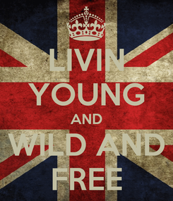 Poster: LIVIN YOUNG AND WILD AND FREE