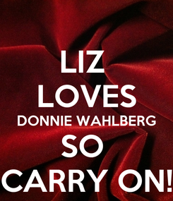 Poster: LIZ  LOVES DONNIE WAHLBERG SO  CARRY ON!