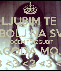 Poster: LJUBIM TE  NAJBOLJ NA SVETU NOČEM TE IZGUBIT  JAGODA MOJA <3 <3 <3 <3 <3