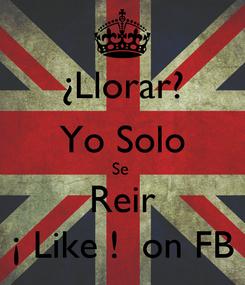 Poster: ¿Llorar? Yo Solo Se  Reir ¡ Like !  on FB