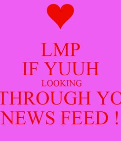 Poster: LMP IF YUUH  LOOKING THROUGH YO NEWS FEED !