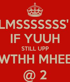 Poster: LMSSSSSSS'  IF YUUH STILL UPP WTHH MHEE @ 2
