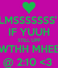 Poster: LMSSSSSSS'  IF YUUH STILL UPP WTHH MHEE @ 2:10 <3