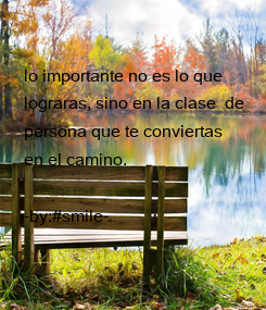 Poster: lo importante no es lo que  lograras, sino en la clase  de  persona que te conviertas  en el camino.  -by:#smile-