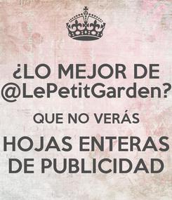 Poster: ¿LO MEJOR DE @LePetitGarden? QUE NO VERÁS HOJAS ENTERAS DE PUBLICIDAD