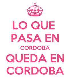 Poster: LO QUE  PASA EN CORDOBA QUEDA EN   CORDOBA