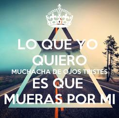 Poster: LO QUE YO  QUIERO MUCHACHA DE OJOS TRISTES ES QUE  MUERAS POR MI