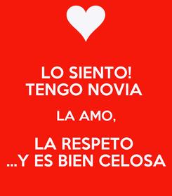 Poster: LO SIENTO! TENGO NOVIA  LA AMO, LA RESPETO  ...Y ES BIEN CELOSA