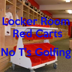 Poster: Locker Room  Red Carts  No T's Golfing