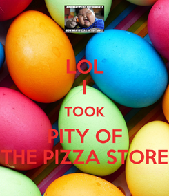 Poster: LOL I TOOK PITY OF THE PIZZA STORE