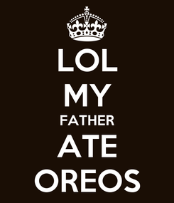 Poster: LOL MY FATHER ATE OREOS