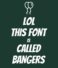 Poster: lol THIS FONT IS CALLED BANGERS