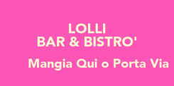 Poster: LOLLI BAR & BISTRO'       Mangia Qui o Porta Via