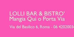 Poster: LOLLI BAR & BISTRO' Mangia Qui o Porta Via           Via del Basilico 6, Roma - 06 42020036