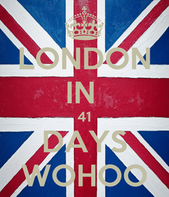 Poster: LONDON IN  41 DAYS WOHOO