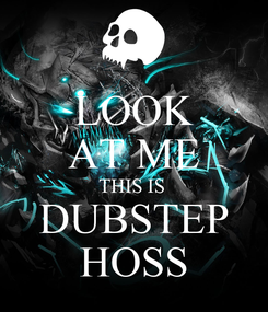 Poster: LOOK AT ME THIS IS  DUBSTEP HOSS