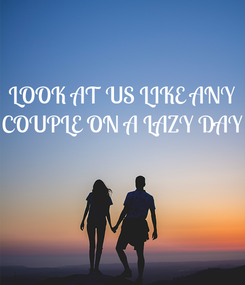 Poster: LOOK AT US LIKE ANY COUPLE ON A LAZY DAY
